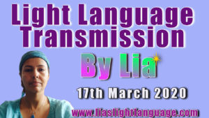 Lias Light Language Transmission for 17th March 2020